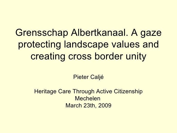 Grensschap Albertkanaal. A gaze protecting landscape values and creating cross border unity Pieter Caljé Heritage Care Thr...