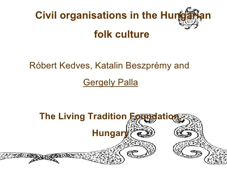 Civil organisations in the Hungarian folk culture   Róbert Kedves, Katalin Beszprémy and  Gergely Palla The Living Traditi...