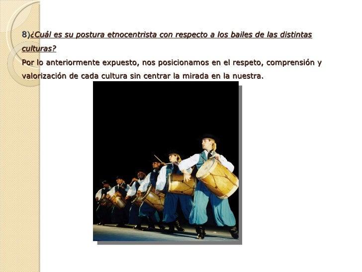 8 ) ¿Cuál es su postura etnocentrista con respecto a los bailes de las distintas culturas? Por lo anteriormente expuesto, ...