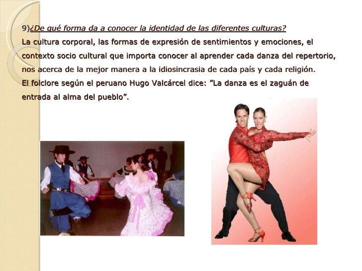9) ¿De qué forma da a conocer la identidad de las diferentes culturas? La cultura corporal, las formas de expresión de s...