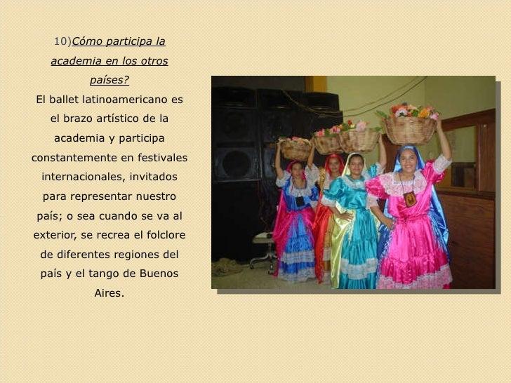 <ul><li>10) Cómo participa la academia en los otros países? </li></ul><ul><li>El ballet latinoamericano es el brazo artíst...