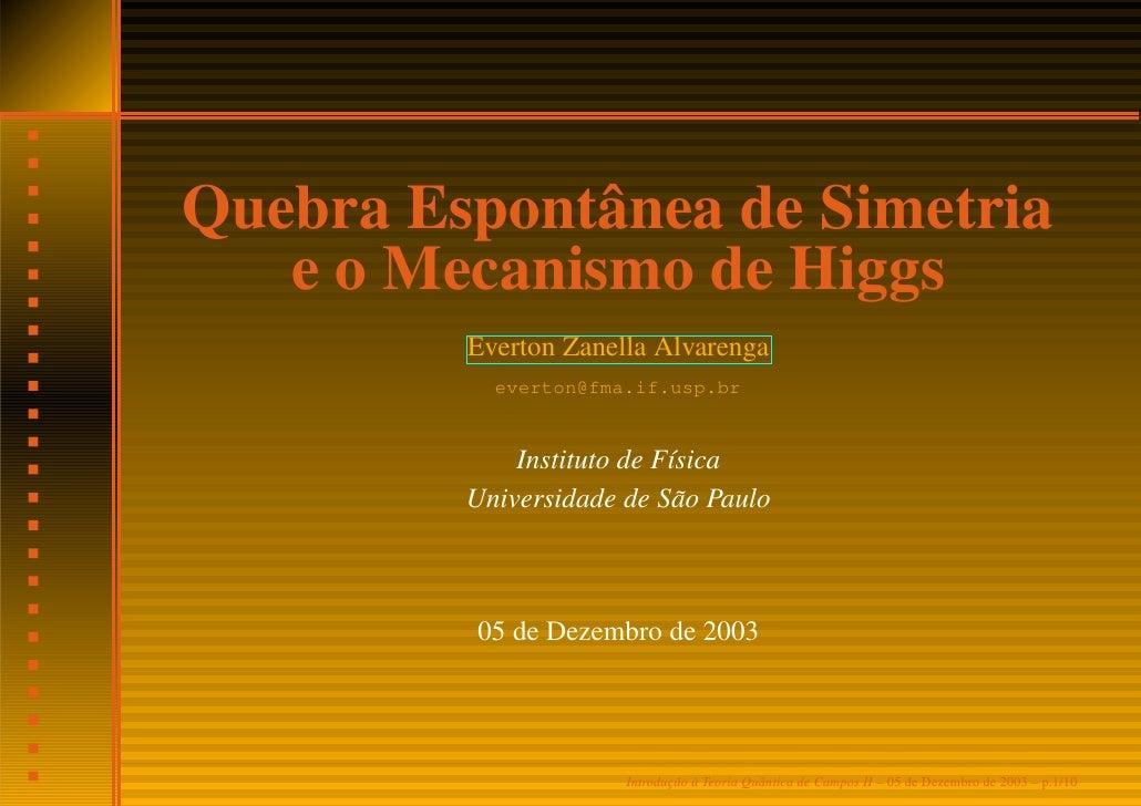 Quebra Espontânea de Simetria    e o Mecanismo de Higgs          Everton Zanella Alvarenga            everton@fma.if.usp.b...