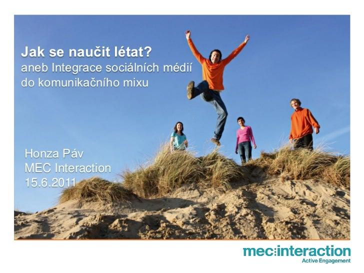 Jak se naučit létat?aneb Integrace sociálních médiído komunikačního mixuHonza PávMEC Interaction15.6.2011
