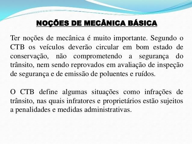 NOÇÕES DE MECÂNICA BÁSICA Ter noções de mecânica é muito importante. Segundo o CTB os veículos deverão circular em bom est...