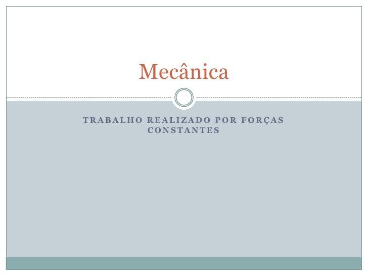 MecânicaTRABALHO REALIZADO POR FORÇAS         CONSTANTES
