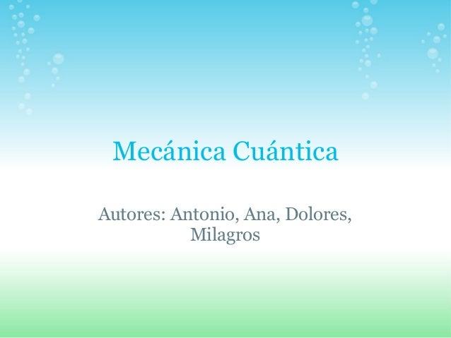 Mecánica Cuántica Autores: Antonio, Ana, Dolores, Milagros