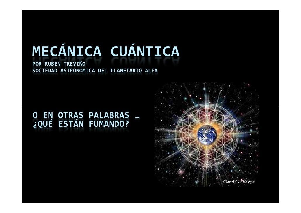 MECÁNICA CUÁNTICA POR RUBÉN TREVIÑO SOCIEDAD ASTRONÓMICA DEL PLANETARIO ALFA     O EN OTRAS PALABRAS … ¿QUÉ ESTÁN FUMANDO?