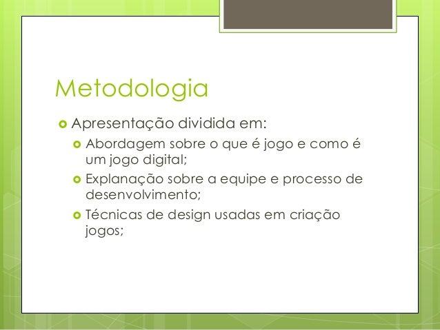 Metodologia  Apresentação     dividida em:  Abordagem sobre o que é jogo e como é um jogo digital; Explanação sobre a ...