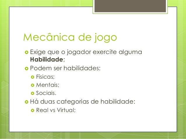 Mecânica de jogo  Exige  que o jogador exercite alguma Habilidade;  Podem ser habilidades:     Físicas; Mentais; Soci...