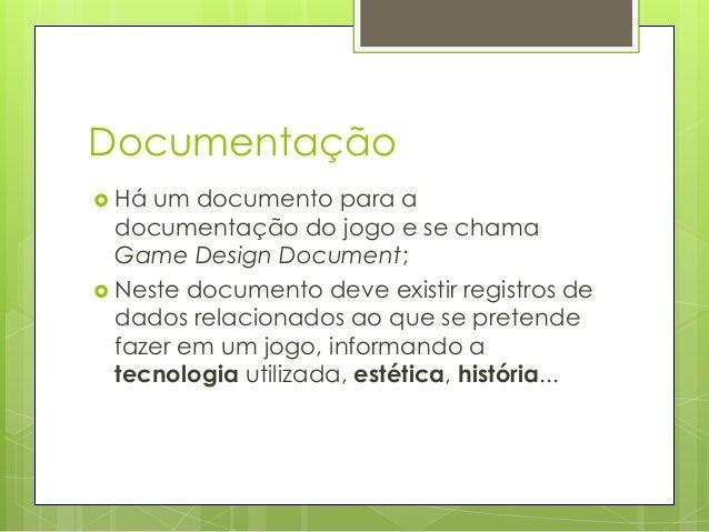 Documentação  Há  um documento para a documentação do jogo e se chama Game Design Document;  Neste documento deve existi...