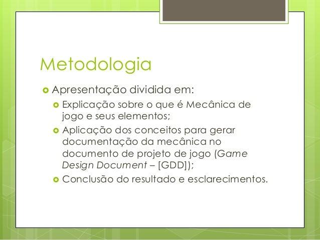 Metodologia  Apresentação      dividida em:  Explicação sobre o que é Mecânica de jogo e seus elementos; Aplicação dos...