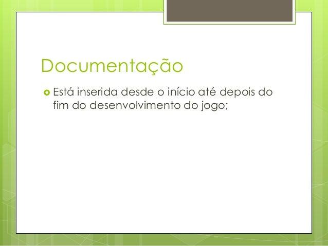Documentação  Está  inserida desde o início até depois do fim do desenvolvimento do jogo;