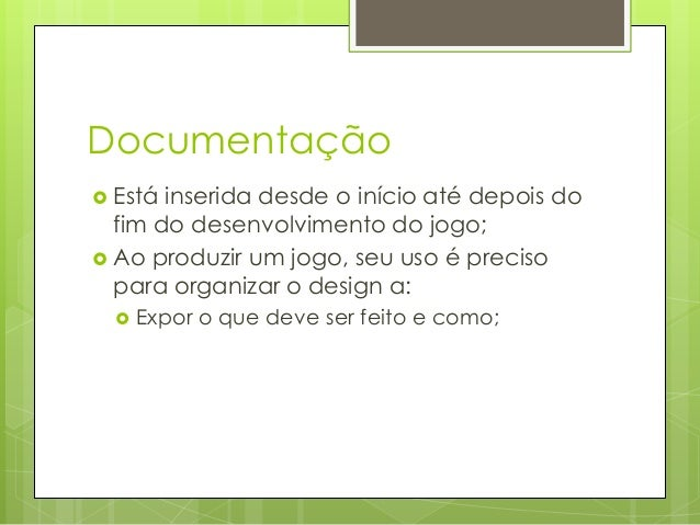 Documentação  Está  inserida desde o início até depois do fim do desenvolvimento do jogo;  Ao produzir um jogo, seu uso ...
