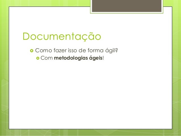 Documentação   Como fazer isso de forma ágil?  Com  metodologias ágeis!