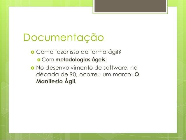 Documentação   Como fazer isso de forma ágil?  Com    metodologias ágeis!  No desenvolvimento de software, na década de...