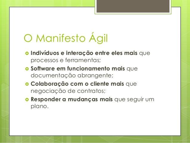 O Manifesto Ágil       Indivíduos e interação entre eles mais que processos e ferramentas; Software em funcionamento m...