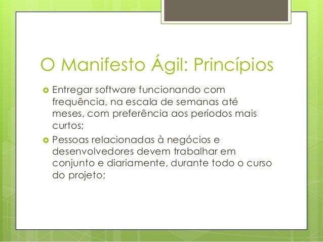 O Manifesto Ágil: Princípios     Entregar software funcionando com frequência, na escala de semanas até meses, com prefe...