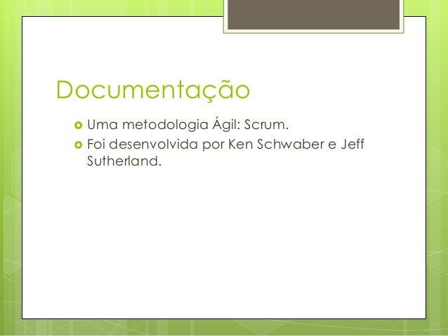 Documentação    Uma metodologia Ágil: Scrum. Foi desenvolvida por Ken Schwaber e Jeff Sutherland.