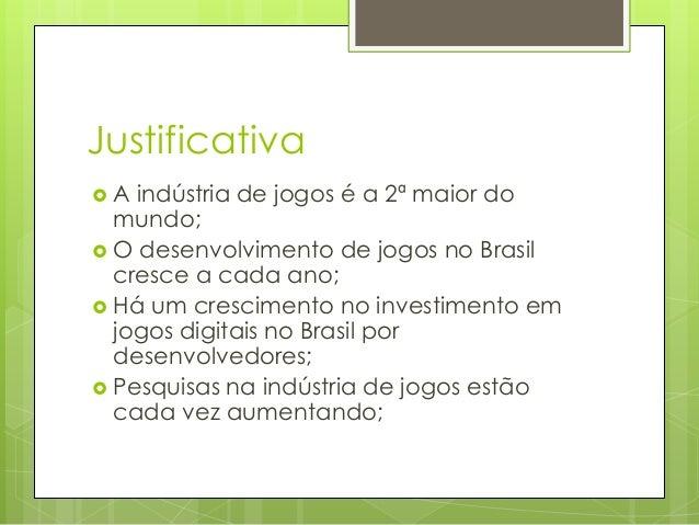 Justificativa A  indústria de jogos é a 2ª maior do mundo;  O desenvolvimento de jogos no Brasil cresce a cada ano;  Há...