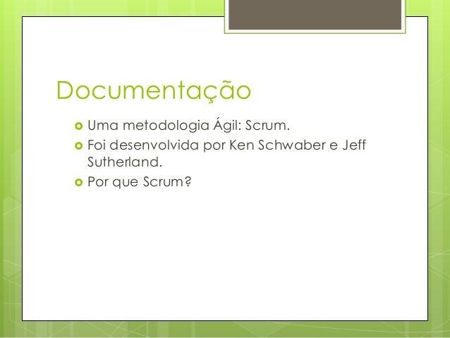 Documentação     Uma metodologia Ágil: Scrum. Foi desenvolvida por Ken Schwaber e Jeff Sutherland. Por que Scrum?