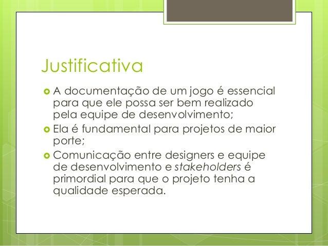 Justificativa A  documentação de um jogo é essencial para que ele possa ser bem realizado pela equipe de desenvolvimento;...