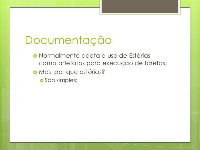 Documentação    Normalmente adota o uso de Estórias como artefatos para execução de tarefas; Mas, por que estórias?  Sã...