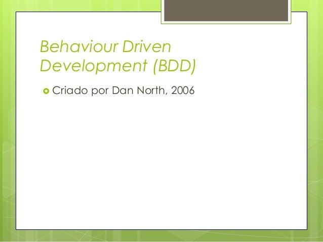 Behaviour Driven Development (BDD)  Criado  por Dan North, 2006  Utiliza linguagem Ubíqua;  É um modo de desenvolviment...