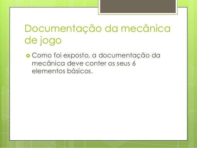 Documentação da mecânica de jogo  Como  foi exposto, a documentação da mecânica deve conter os seus 6 elementos básicos. ...