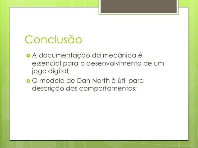 Conclusão A  documentação da mecânica é essencial para o desenvolvimento de um jogo digital;  O modelo de Dan North é út...