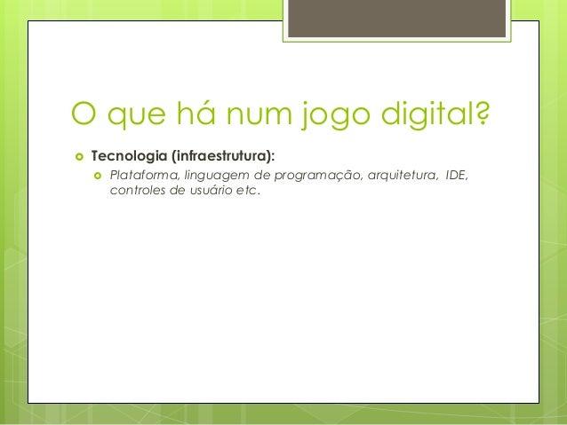 O que há num jogo digital?   Tecnologia (infraestrutura):   Plataforma, linguagem de programação, arquitetura, IDE, cont...
