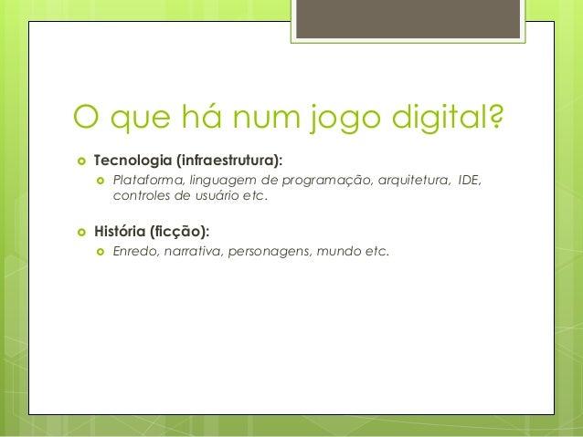 O que há num jogo digital?   Tecnologia (infraestrutura):     Plataforma, linguagem de programação, arquitetura, IDE, c...