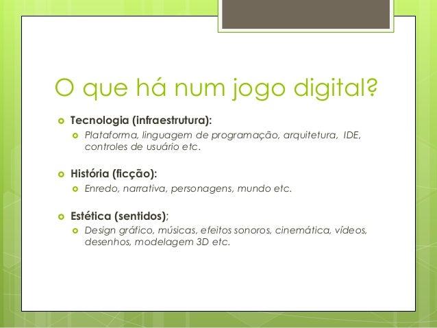 O que há num jogo digital?   Tecnologia (infraestrutura):     História (ficção):     Plataforma, linguagem de program...