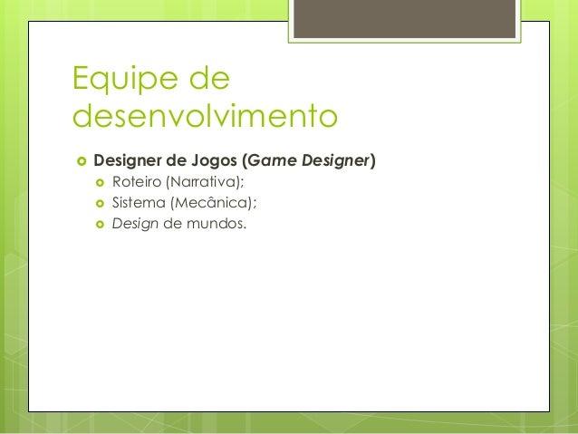 Equipe de desenvolvimento   Designer de Jogos (Game Designer)      Roteiro (Narrativa); Sistema (Mecânica); Design de ...