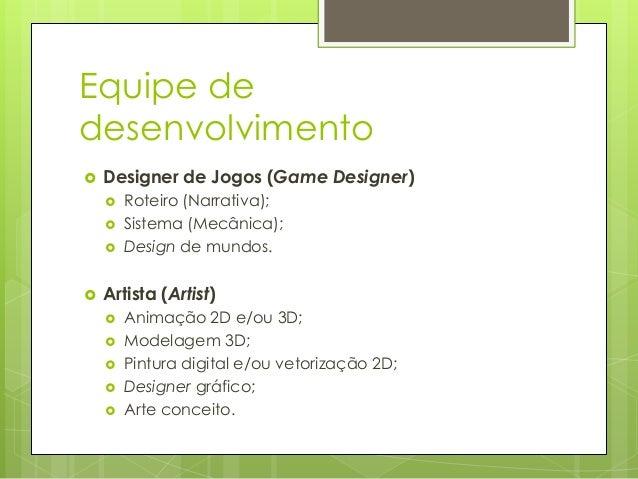 Equipe de desenvolvimento   Designer de Jogos (Game Designer)        Roteiro (Narrativa); Sistema (Mecânica); Design ...