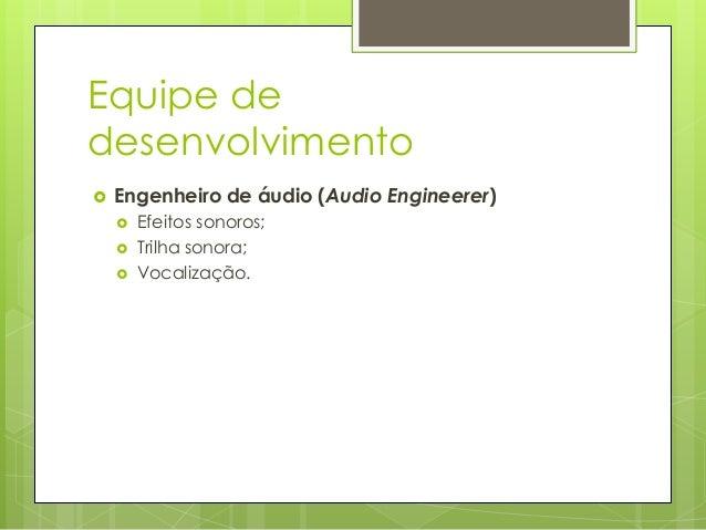 Equipe de desenvolvimento   Engenheiro de áudio (Audio Engineerer)      Efeitos sonoros; Trilha sonora; Vocalização.