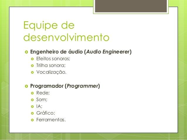 Equipe de desenvolvimento   Engenheiro de áudio (Audio Engineerer)        Efeitos sonoros; Trilha sonora; Vocalização...