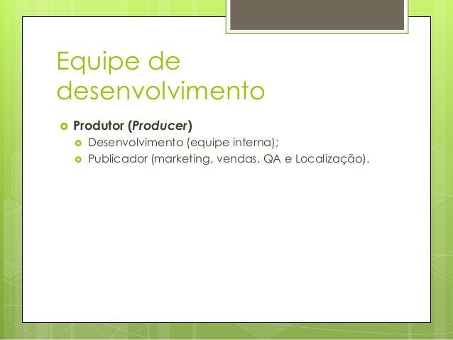 Equipe de desenvolvimento   Produtor (Producer)     Desenvolvimento (equipe interna); Publicador (marketing, vendas, QA...