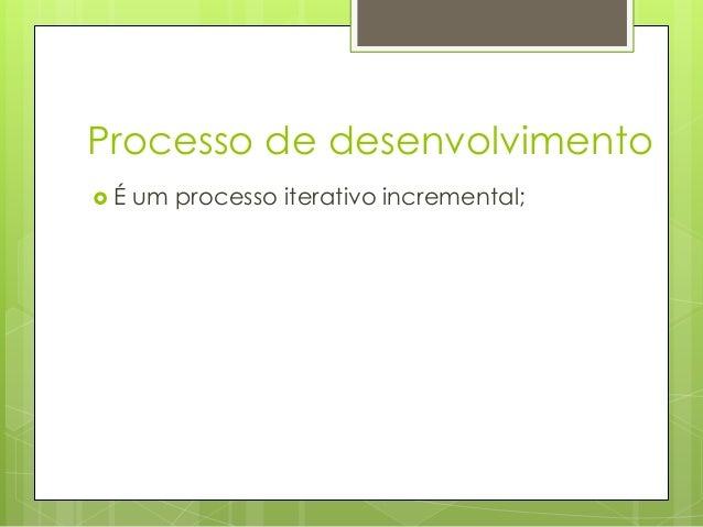 Processo de desenvolvimento É  um processo iterativo incremental;
