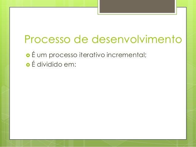 Processo de desenvolvimento É  um processo iterativo incremental;  É dividido em: