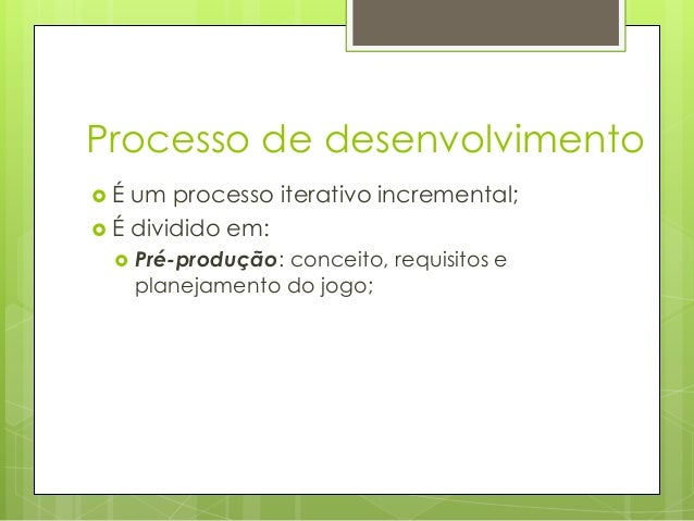 Processo de desenvolvimento É  um processo iterativo incremental;  É dividido em:   Pré-produção: conceito, requisitos ...