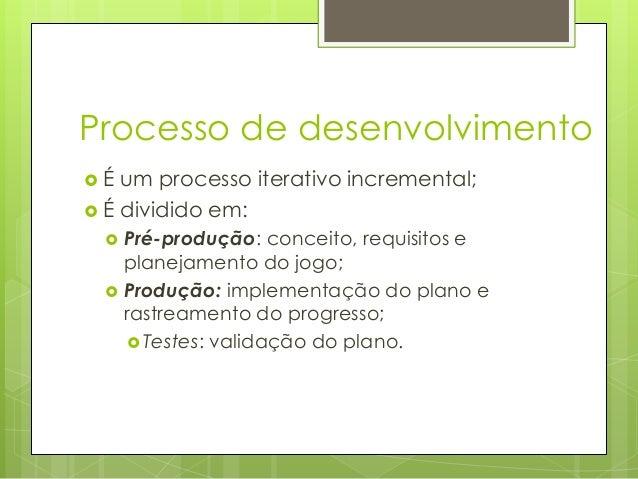 Processo de desenvolvimento É  um processo iterativo incremental;  É dividido em:    Pré-produção: conceito, requisito...