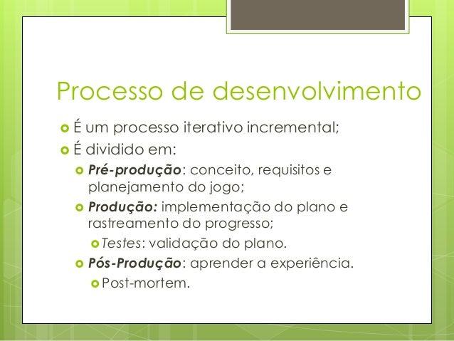 Processo de desenvolvimento É  um processo iterativo incremental;  É dividido em:      Pré-produção: conceito, requis...