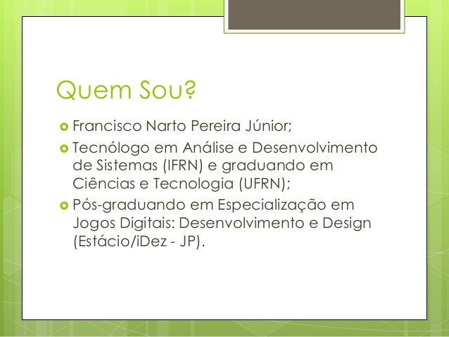 Quem Sou?  Francisco  Narto Pereira Júnior;  Tecnólogo em Análise e Desenvolvimento de Sistemas (IFRN) e graduando em Ci...