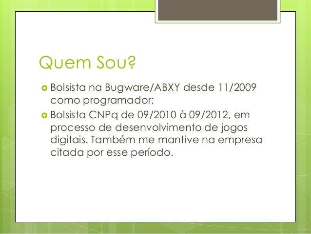 Quem Sou?  Bolsista  na Bugware/ABXY desde 11/2009 como programador;  Bolsista CNPq de 09/2010 à 09/2012, em processo de...