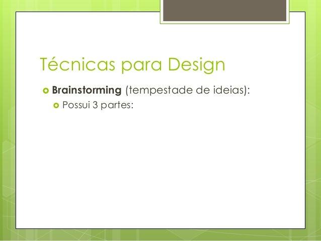Técnicas para Design  Brainstorming   (tempestade de ideias):  Possui 3 partes: