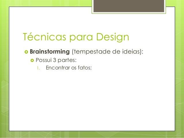 Técnicas para Design  Brainstorming   (tempestade de ideias):  Possui 3 partes: 1.  Encontrar os fatos;