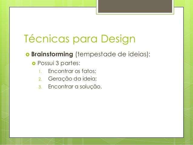 Técnicas para Design  Brainstorming   (tempestade de ideias):  Possui 3 partes: 1. 2. 3.  Encontrar os fatos; Geração da...