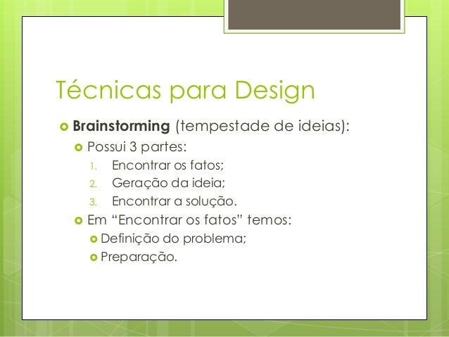 Técnicas para Design  Brainstorming   Possui 3 partes: 1. 2. 3.    (tempestade de ideias):  Encontrar os fatos; Geração...