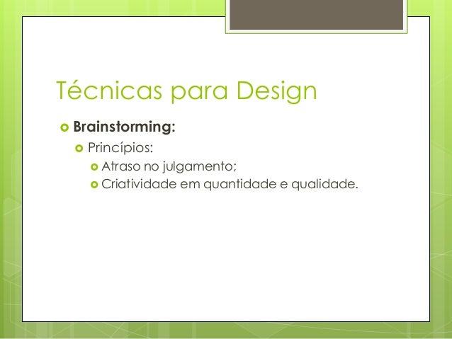 Técnicas para Design  Brainstorming:   Princípios:  Atraso  no julgamento;  Criatividade em quantidade e qualidade.