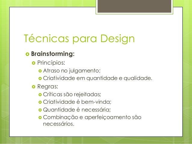 Técnicas para Design  Brainstorming:   Princípios:  Atraso  no julgamento;  Criatividade em quantidade e qualidade.  ...